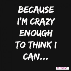 motivational-quotes-because-I'm-crazy-enough-to-think-I-can